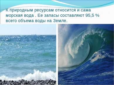 К природным ресурсам относится и сама морская вода . Ее запасы составляют 95,...