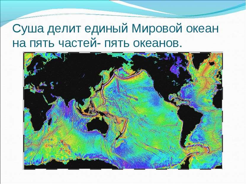 Суша делит единый Мировой океан на пять частей- пять океанов.