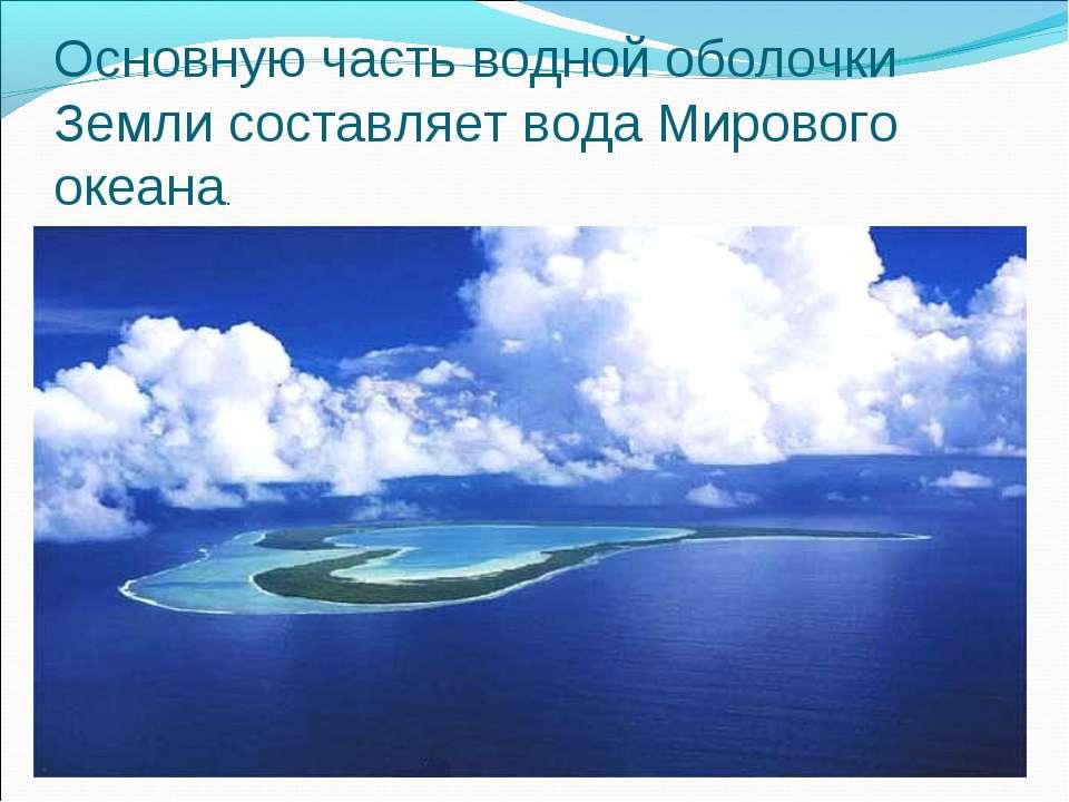 Основную часть водной оболочки Земли составляет вода Мирового океана.