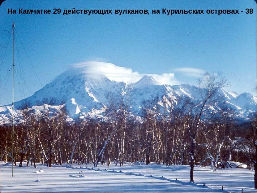 На Камчатке 29 действующих вулканов, на Курильских островах - 38