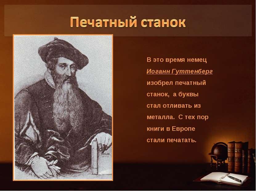 В это время немец Иоганн Гуттенберг изобрел печатный станок, а буквы стал отл...