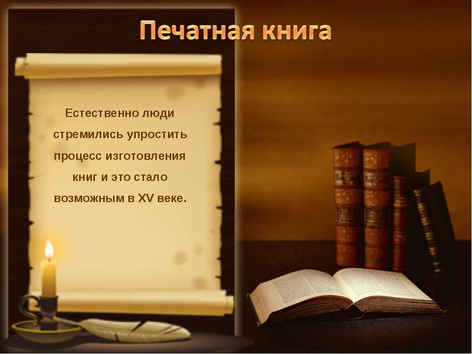 Естественно люди стремились упростить процесс изготовления книг и это стало в...