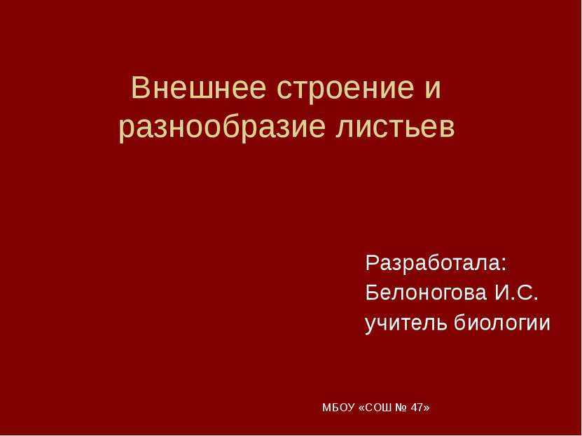 МБОУ «СОШ № 47» Внешнее строение и разнообразие листьев Разработала: Белоного...