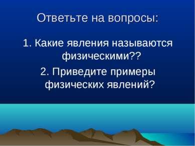 Ответьте на вопросы: 1. Какие явления называются физическими?? 2. Приведите п...
