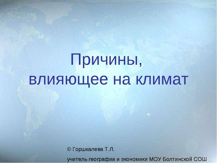 Причины, влияющее на климат © Горшкалева Т.Л. учитель географии и экономики М...