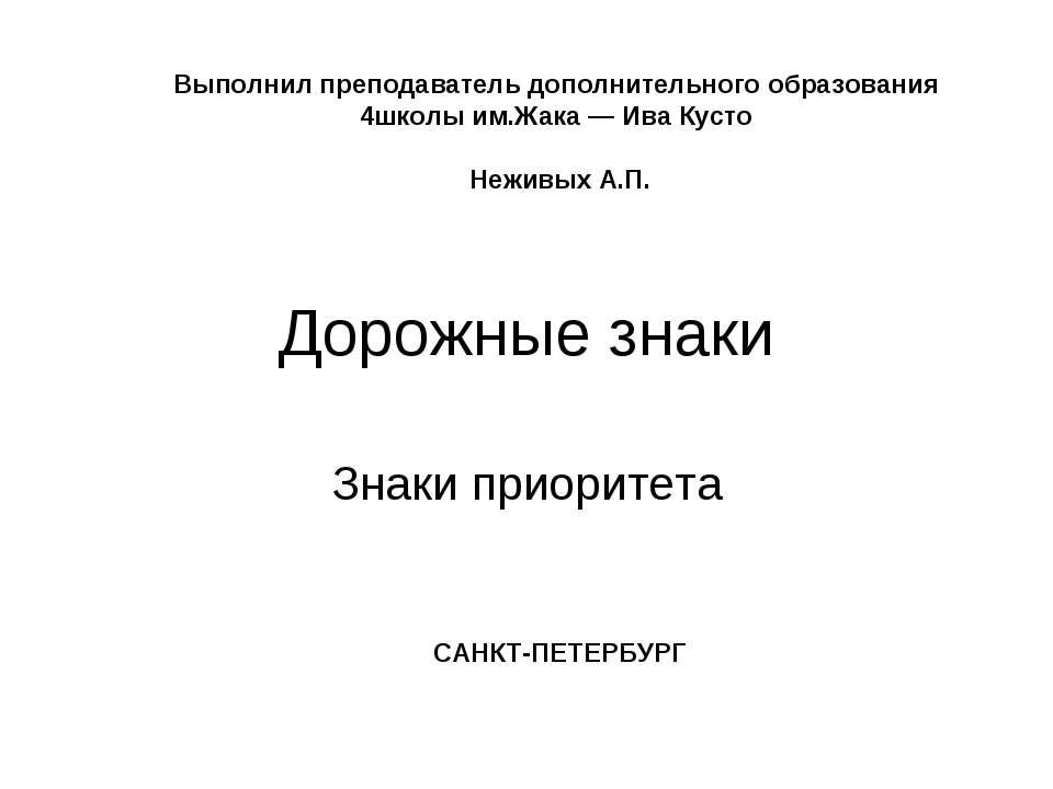 Дорожные знаки Знаки приоритета Выполнил преподаватель дополнительного образо...