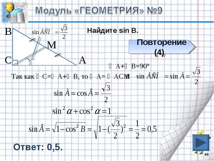 * В С А М Найдите sin B. Повторение (4) ∠А+∠В=90° Так как ∠С=∠А+∠В, то ∠А= ∠А...