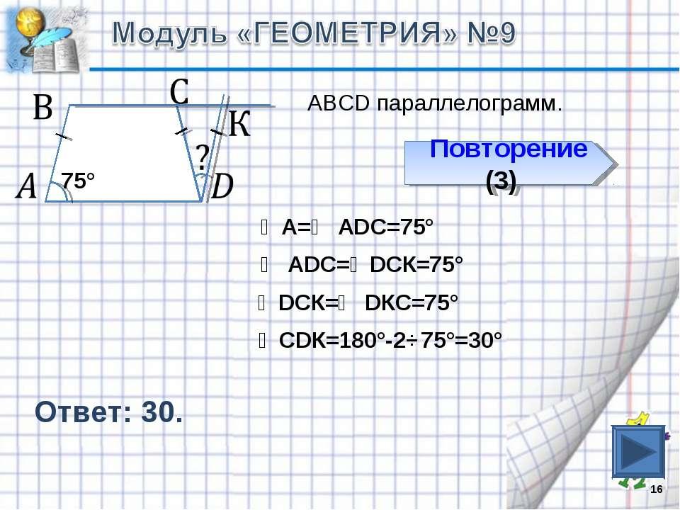 Ответ: 30. * Повторение (3) ∠А=∠ АDС=75° ∠ АDС=∠DСК=75° ∠DСК=∠ DКС=75° 75° ∠С...