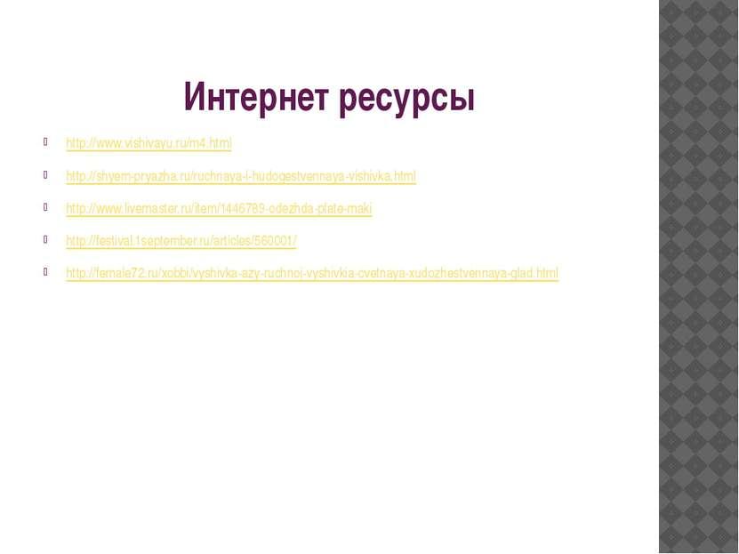Интернет ресурсы http://www.vishivayu.ru/m4.html http://shyem-pryazha.ru/ruch...