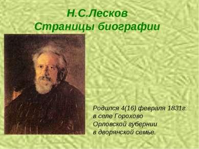 Н.С.Лесков Страницы биографии Родился 4(16) февраля 1831г. в селе Горохово Ор...