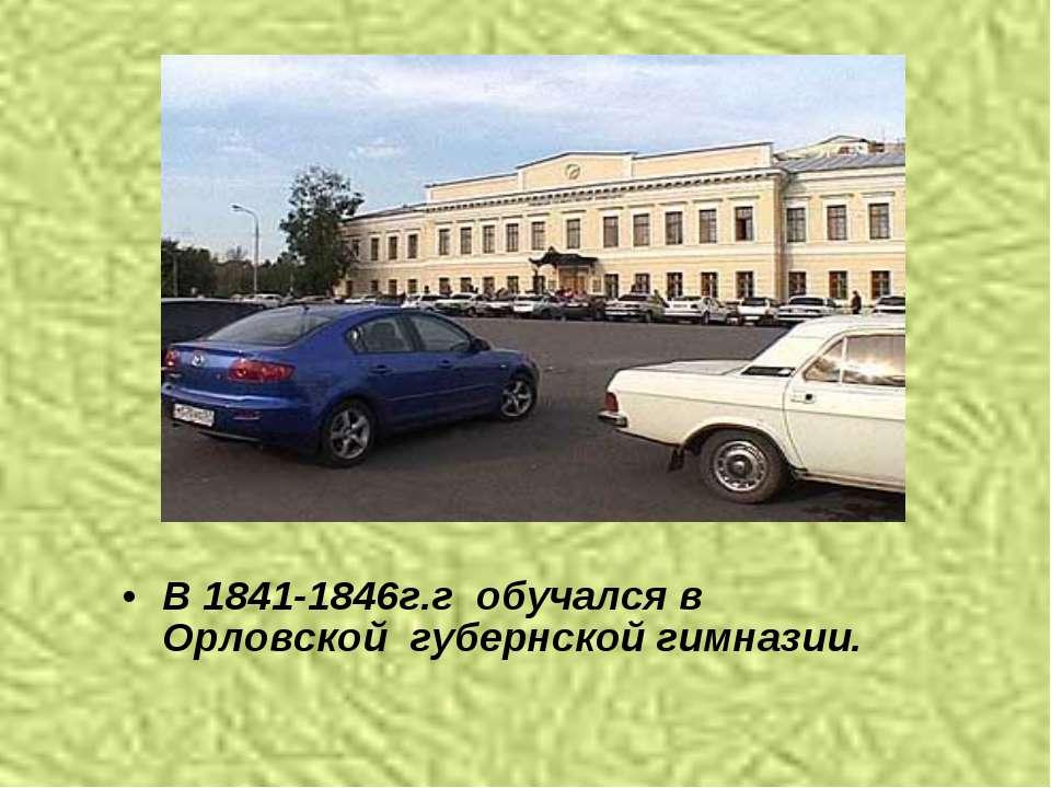 В 1841-1846г.г обучался в Орловской губернской гимназии.