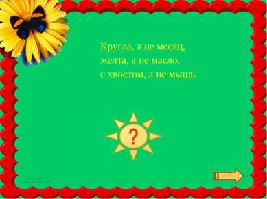 Кругла, а не месяц, желта, а не масло, с хвостом, а не мышь.