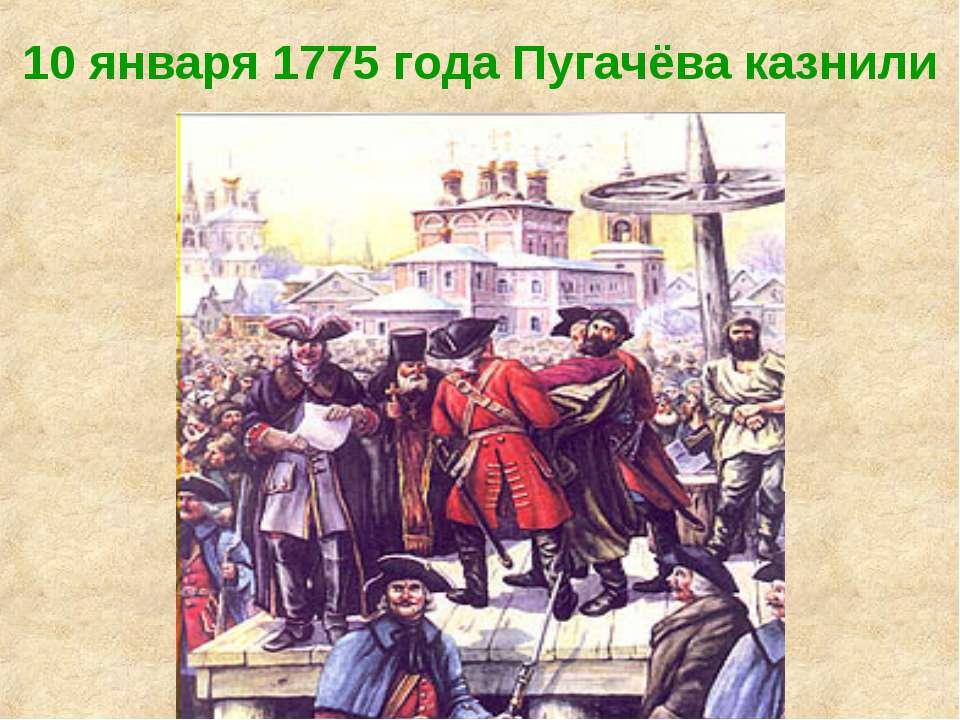 10 января 1775 года Пугачёва казнили