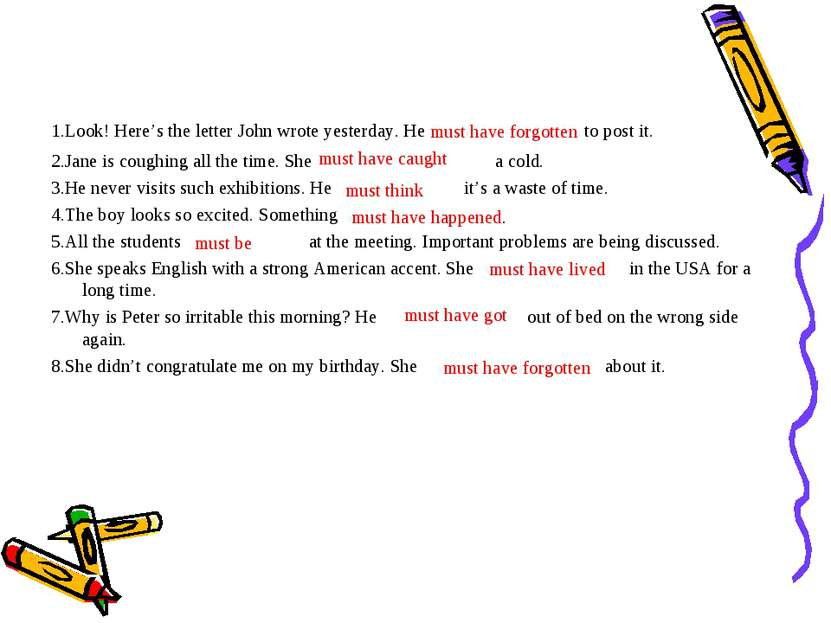 1.Look! Here's the letter John wrote yesterday. He to post it. 2.Jane is coug...