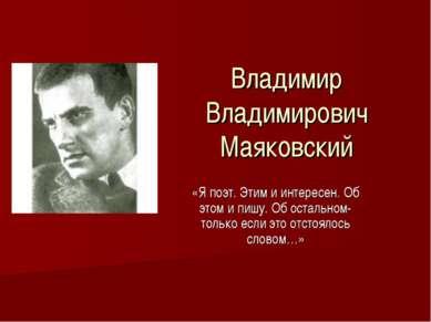 Владимир Владимирович Маяковский «Я поэт. Этим и интересен. Об этом и пишу. О...
