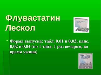 Флувастатин Лескол Форма выпуска: табл. 0,01 и 0,02; капс. 0,02 и 0,04 (по 1 ...