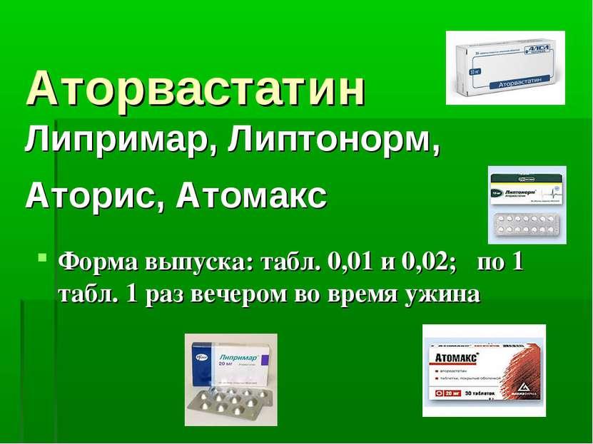 Аторвастатин Липримар, Липтонорм, Аторис, Атомакс Форма выпуска: табл. 0,01 и...