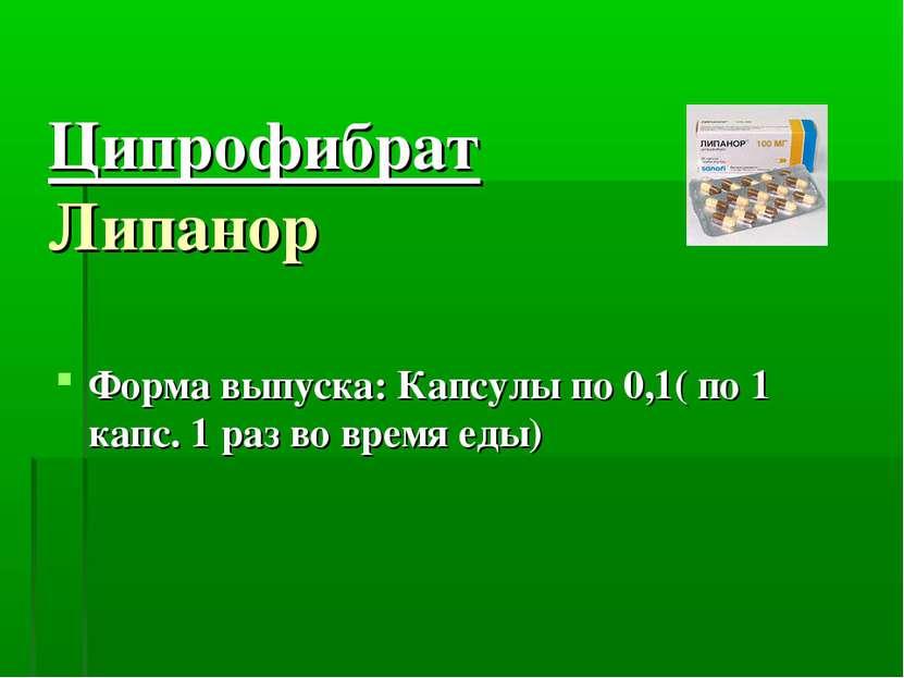 Ципрофибрат Липанор Форма выпуска: Капсулы по 0,1( по 1 капс. 1 раз во время ...