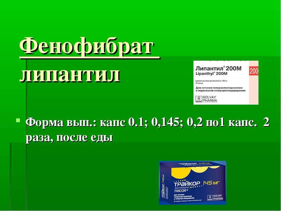 Фенофибрат липантил Форма вып.: капс 0.1; 0,145; 0,2 по1 капс. 2 раза, после еды