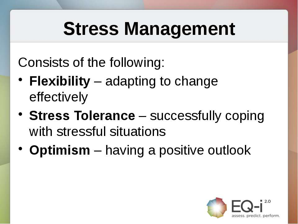 Stress Management Consists of the following: Flexibility – adapting to change...