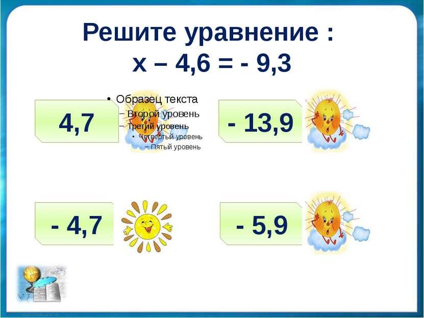 Решите уравнение : х – 4,6 = - 9,3 4,7 - 4,7 - 13,9 - 5,9