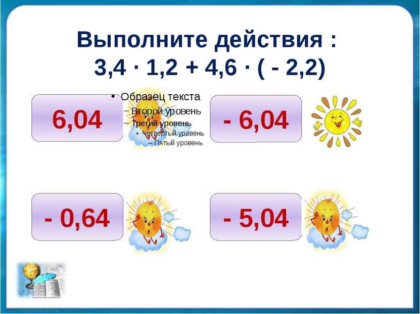Выполните действия : 3,4 ∙ 1,2 + 4,6 ∙ ( - 2,2) 6,04 - 0,64 - 6,04 - 5,04