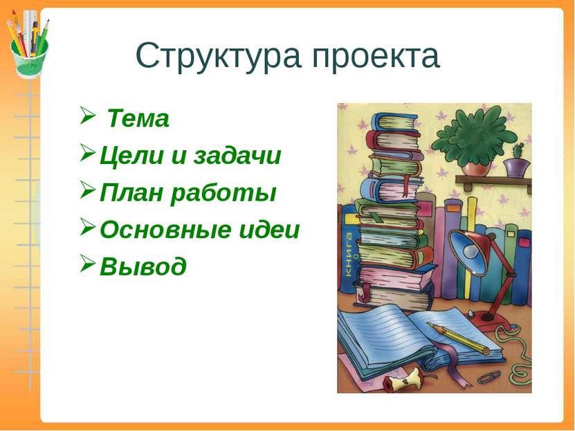 Структура проекта Тема Цели и задачи План работы Основные идеи Вывод
