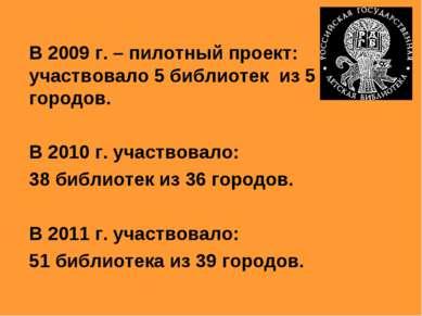 В 2009 г. – пилотный проект: участвовало 5 библиотек из 5 городов. В 2010 г. ...