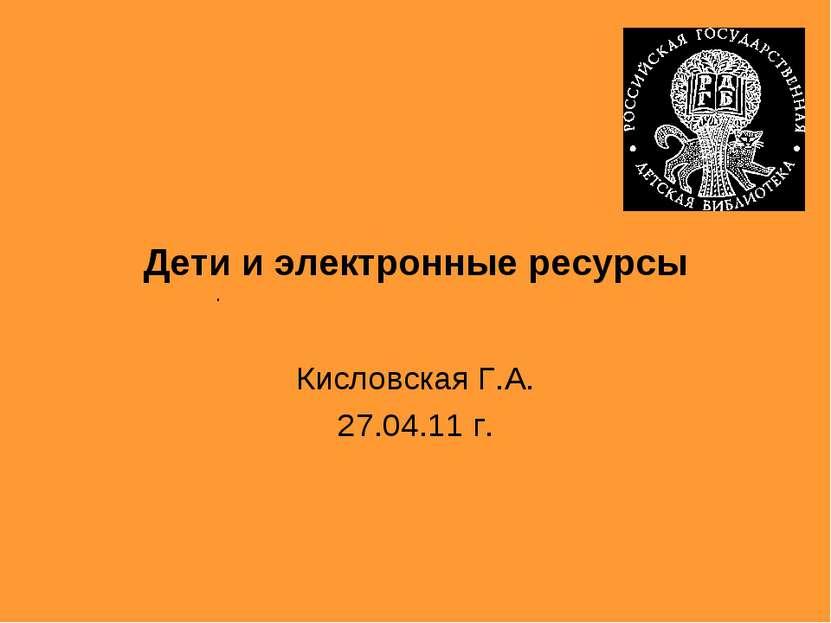 Кисловская Г.А. 27.04.11 г. . Дети и электронные ресурсы