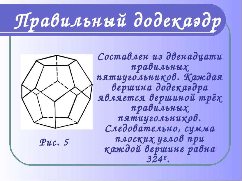 Составлен из двенадцати правильных пятиугольников. Каждая вершина додекаэдра ...