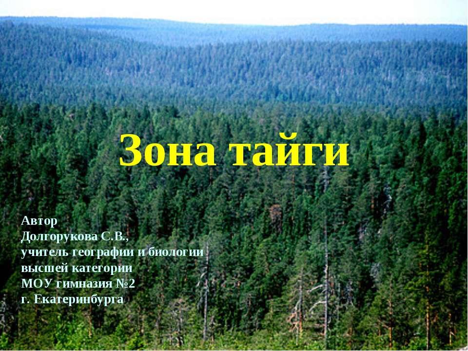 Зона тайги Автор Долгорукова С.В., учитель географии и биологии высшей катего...