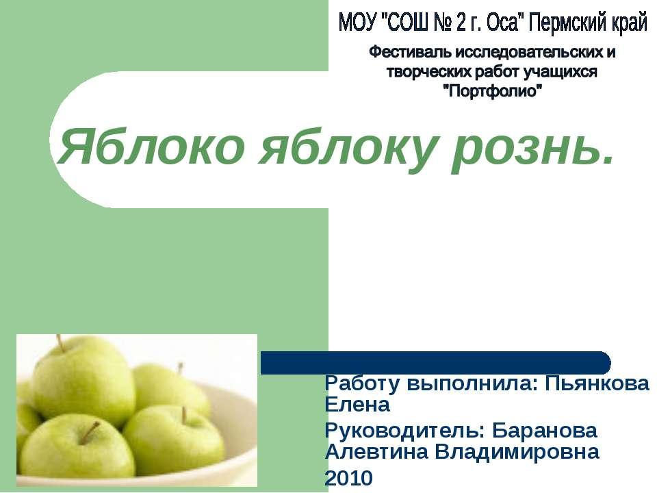 Яблоко яблоку рознь. Работу выполнила: Пьянкова Елена Руководитель: Баранова ...