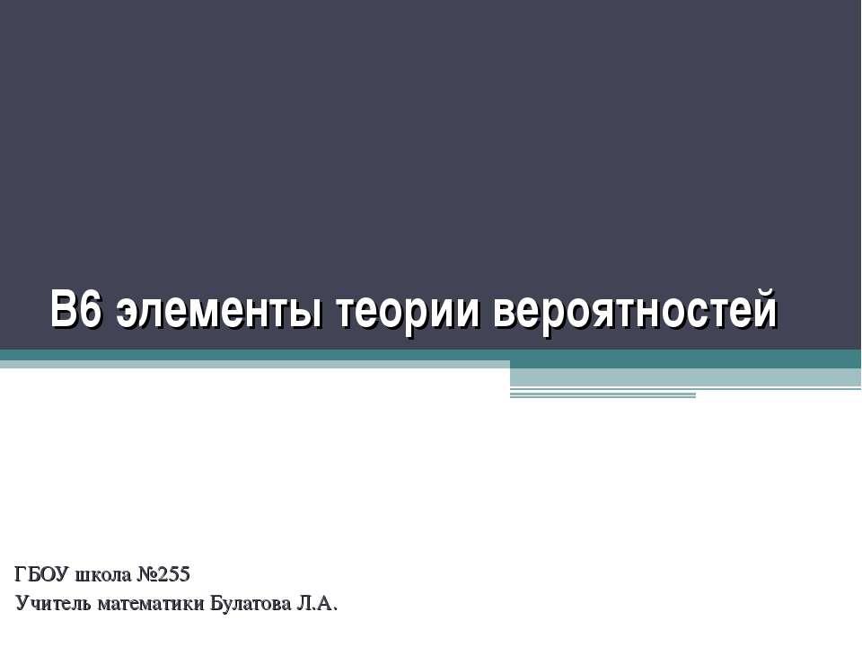 В6 элементы теории вероятностей ГБОУ школа №255 Учитель математики Булатова Л.А.