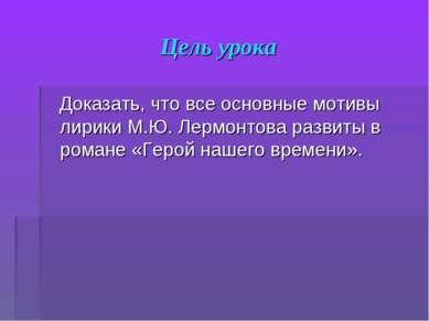 Цель урока Доказать, что все основные мотивы лирики М.Ю. Лермонтова развиты в...