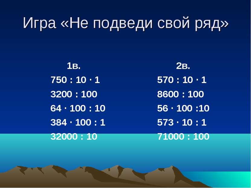 Игра «Не подведи свой ряд» 1в. 750 : 10 · 1 3200 : 100 64 · 100 : 10 384 · 10...
