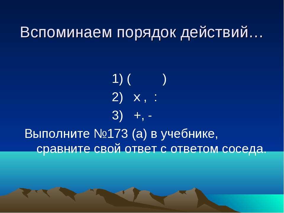 Вспоминаем порядок действий… 1) ( ) 2) х , : 3) +, - Выполните №173 (а) в уче...