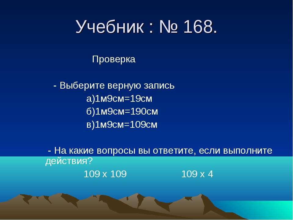 Учебник : № 168. Проверка - Выберите верную запись а)1м9см=19см б)1м9см=190см...