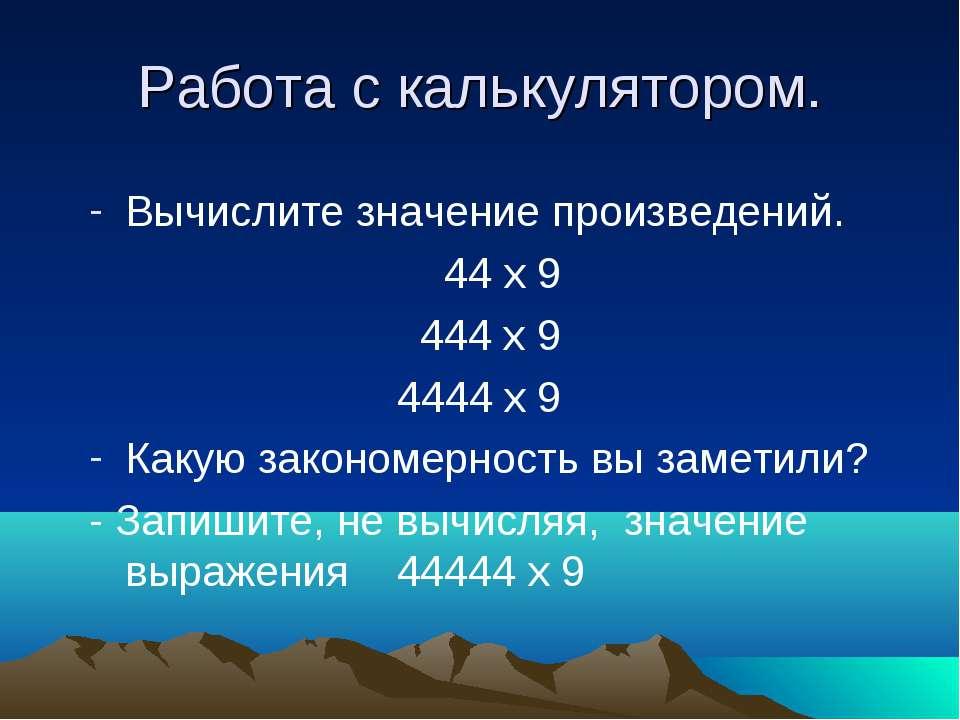 Работа с калькулятором. Вычислите значение произведений. 44 х 9 444 х 9 4444 ...