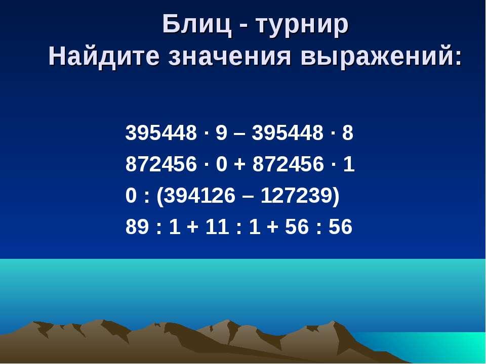 Блиц - турнир Найдите значения выражений: 395448 · 9 – 395448 · 8 872456 · 0 ...