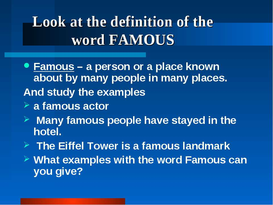 Look at the definition of the word FAMOUS Famous – a person or a place known ...
