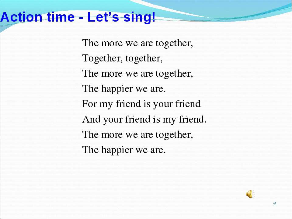 * Action time - Let's sing! The more we are together, Together, together, The...