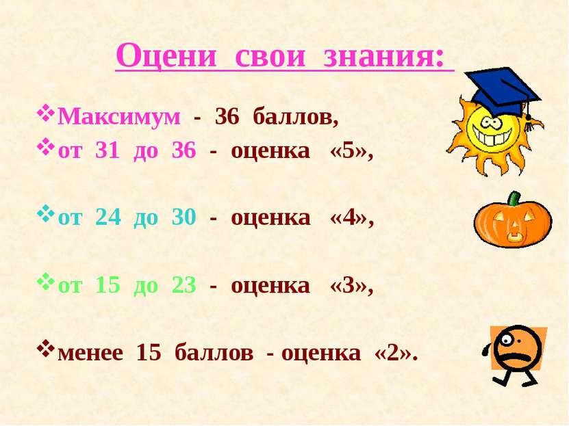 Оцени свои знания: Максимум - 36 баллов, от 31 до 36 - оценка «5», от 24 до 3...