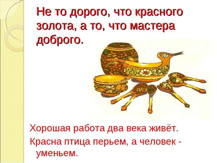 Не то дорого, что красного золота, а то, что мастера доброго. Хорошая работа ...