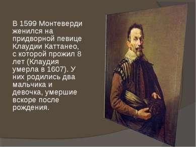 В 1599 Монтеверди женился на придворной певице Клаудии Каттанео, с которой пр...