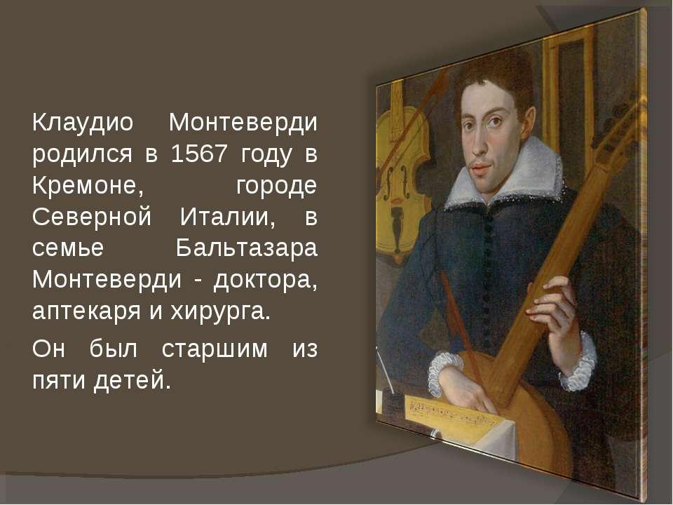 Клаудио Монтеверди родился в 1567 году в Кремоне, городе Северной Италии, в с...