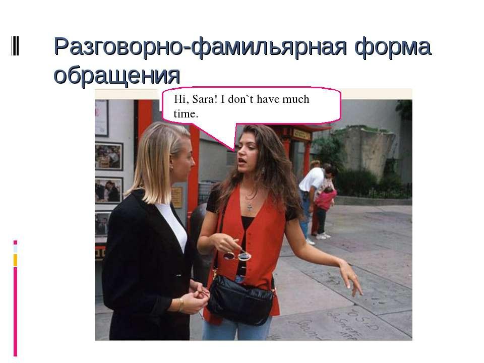 Разговорно-фамильярная форма обращения Hi, Sara! I don`t have much time.