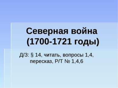 Северная война (1700-1721 годы) Д/З: § 14, читать, вопросы 1,4, пересказ, Р/Т...