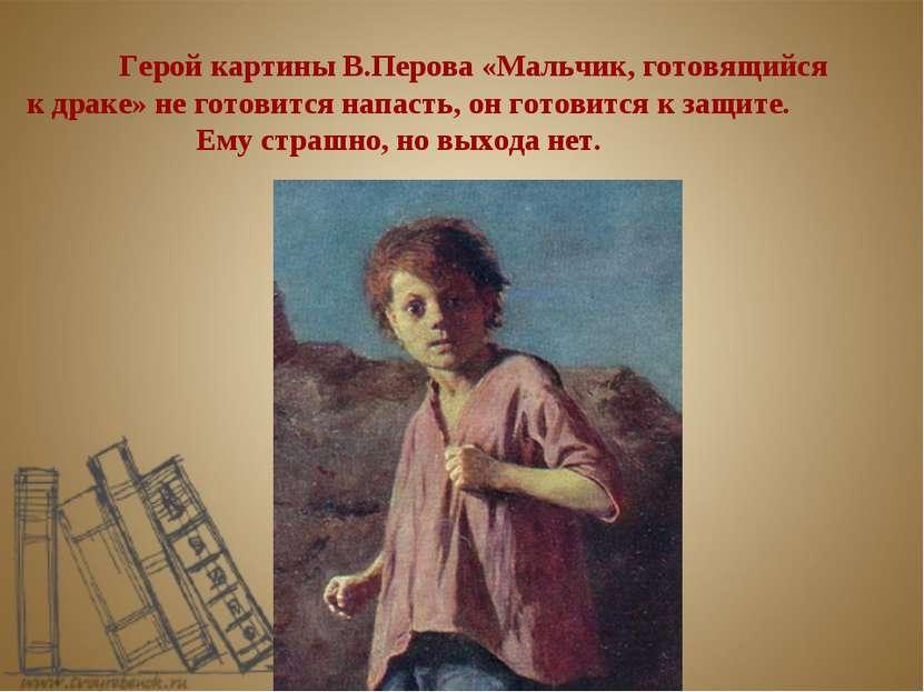 Герой картины В.Перова «Мальчик, готовящийся к драке» не готовится напасть, о...