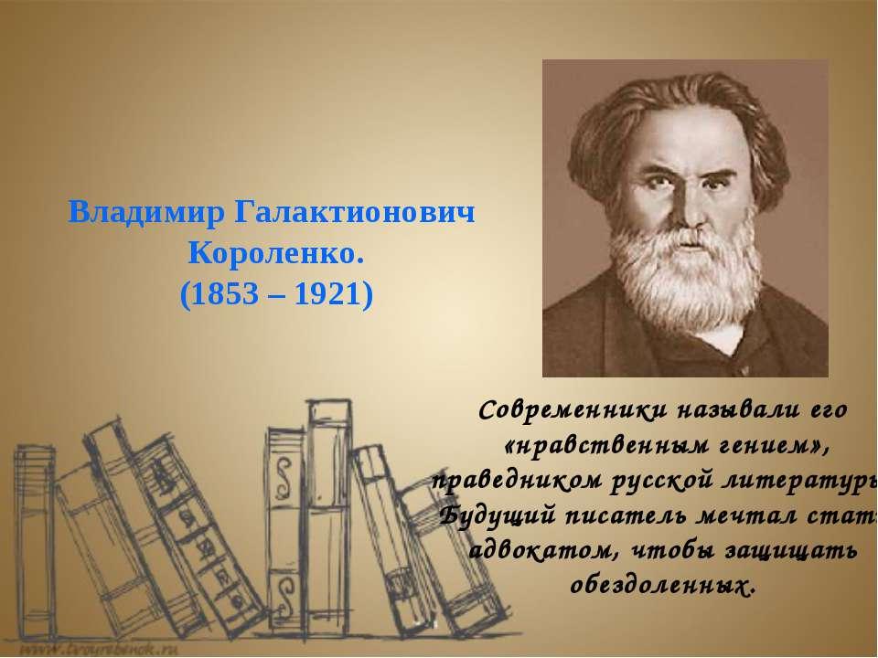Владимир Галактионович Короленко. (1853 – 1921) Современники называли его «нр...