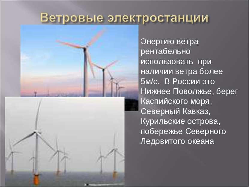 Энергию ветра рентабельно использовать при наличии ветра более 5м/с. В России...